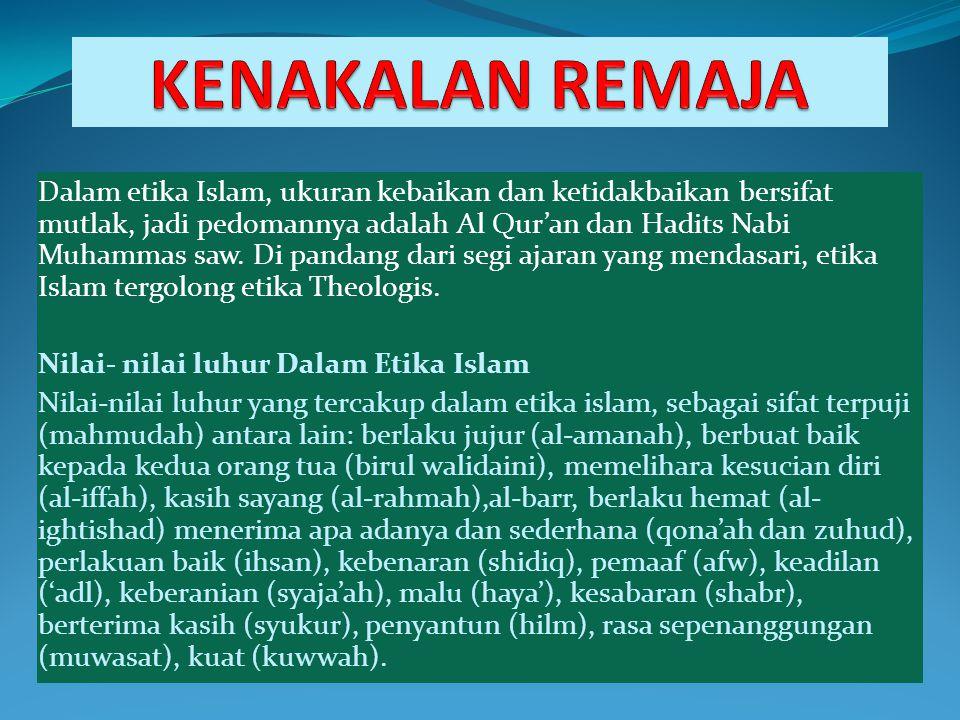 Dalam etika Islam, ukuran kebaikan dan ketidakbaikan bersifat mutlak, jadi pedomannya adalah Al Qur'an dan Hadits Nabi Muhammas saw. Di pandang dari s