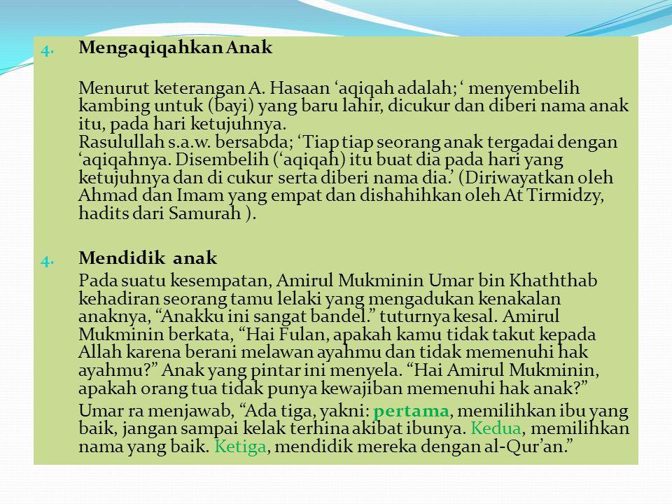 4. Mengaqiqahkan Anak Menurut keterangan A. Hasaan 'aqiqah adalah; ' menyembelih kambing untuk (bayi) yang baru lahir, dicukur dan diberi nama anak it