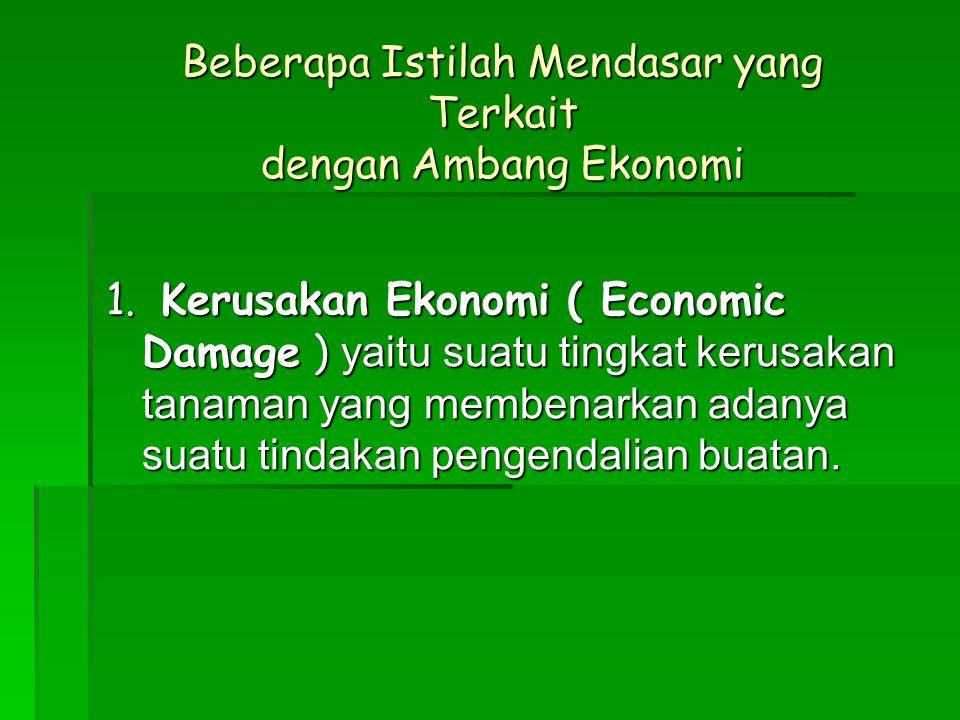 Beberapa Istilah Mendasar yang Terkait dengan Ambang Ekonomi 1. Kerusakan Ekonomi ( Economic Damage ) yaitu suatu tingkat kerusakan tanaman yang membe