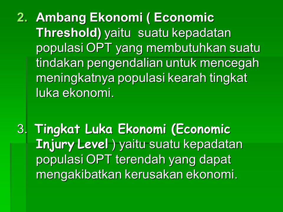 2.Ambang Ekonomi ( Economic Threshold) yaitu suatu kepadatan populasi OPT yang membutuhkan suatu tindakan pengendalian untuk mencegah meningkatnya populasi kearah tingkat luka ekonomi.