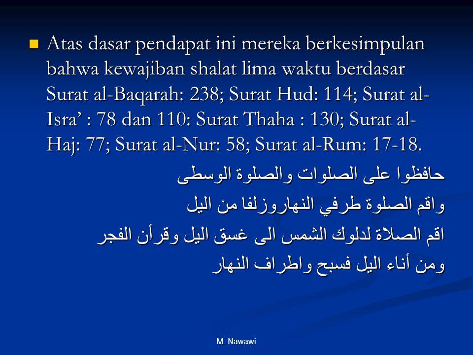 M. Nawawi Atas dasar pendapat ini mereka berkesimpulan bahwa kewajiban shalat lima waktu berdasar Surat al-Baqarah: 238; Surat Hud: 114; Surat al- Isr