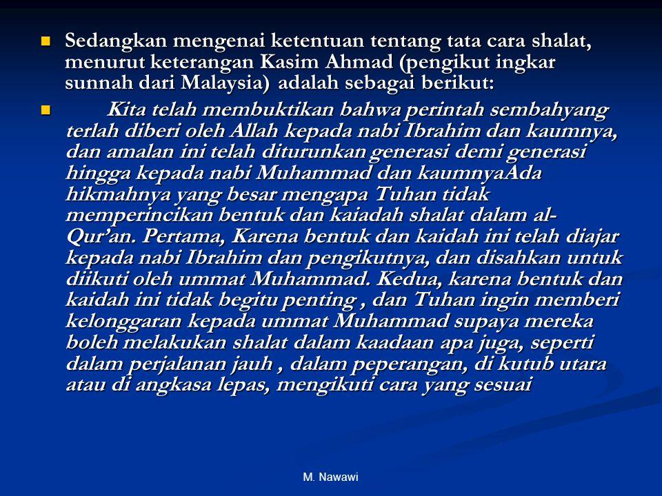 M. Nawawi Sedangkan mengenai ketentuan tentang tata cara shalat, menurut keterangan Kasim Ahmad (pengikut ingkar sunnah dari Malaysia) adalah sebagai