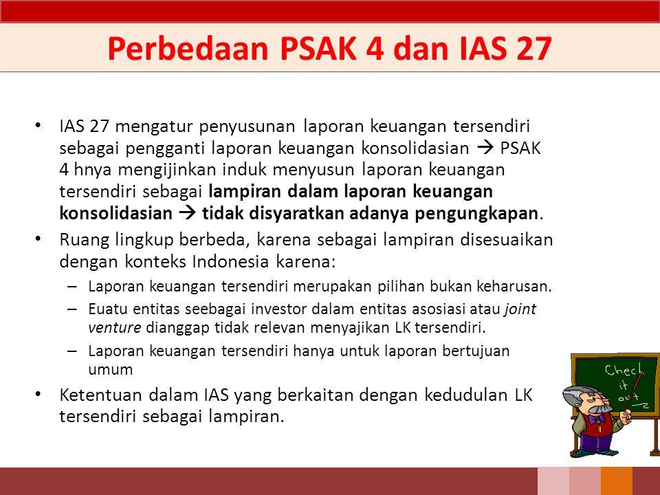 Perbedaan PSAK 4 dan IAS 27 IAS 27 mengatur penyusunan laporan keuangan tersendiri sebagai pengganti laporan keuangan konsolidasian  PSAK 4 hnya mengijinkan induk menyusun laporan keuangan tersendiri sebagai lampiran dalam laporan keuangan konsolidasian  tidak disyaratkan adanya pengungkapan.