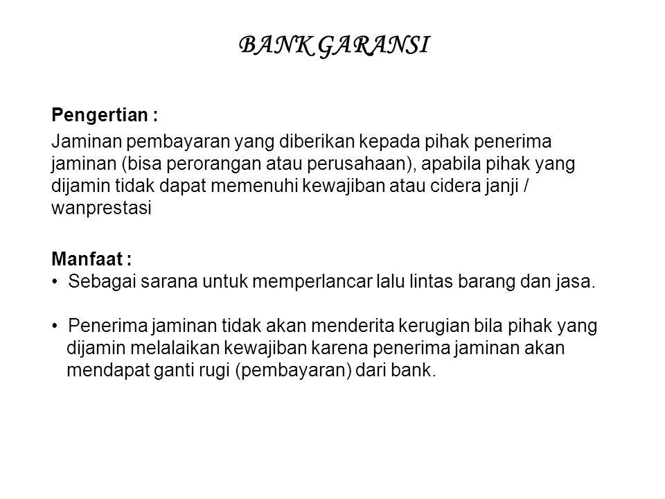 BANK GARANSI Pengertian : Jaminan pembayaran yang diberikan kepada pihak penerima jaminan (bisa perorangan atau perusahaan), apabila pihak yang dijamin tidak dapat memenuhi kewajiban atau cidera janji / wanprestasi Manfaat : Sebagai sarana untuk memperlancar lalu lintas barang dan jasa.