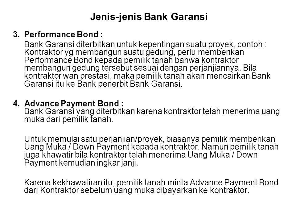 Jenis-jenis Bank Garansi 3.Performance Bond : Bank Garansi diterbitkan untuk kepentingan suatu proyek, contoh : Kontraktor yg membangun suatu gedung, perlu memberikan Performance Bond kepada pemilik tanah bahwa kontraktor membangun gedung tersebut sesuai dengan perjanjiannya.