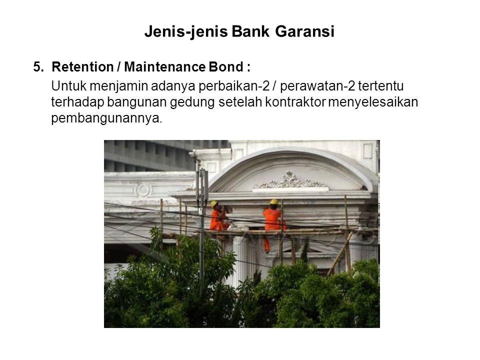 Jenis-jenis Bank Garansi 5. Retention / Maintenance Bond : Untuk menjamin adanya perbaikan-2 / perawatan-2 tertentu terhadap bangunan gedung setelah k