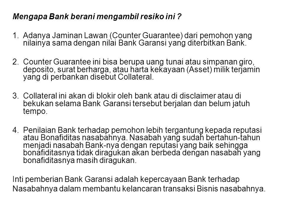 Mengapa Bank berani mengambil resiko ini ? 1.Adanya Jaminan Lawan (Counter Guarantee) dari pemohon yang nilainya sama dengan nilai Bank Garansi yang d