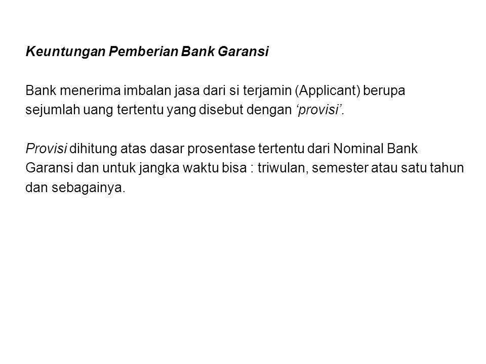 Keuntungan Pemberian Bank Garansi Bank menerima imbalan jasa dari si terjamin (Applicant) berupa sejumlah uang tertentu yang disebut dengan 'provisi'.