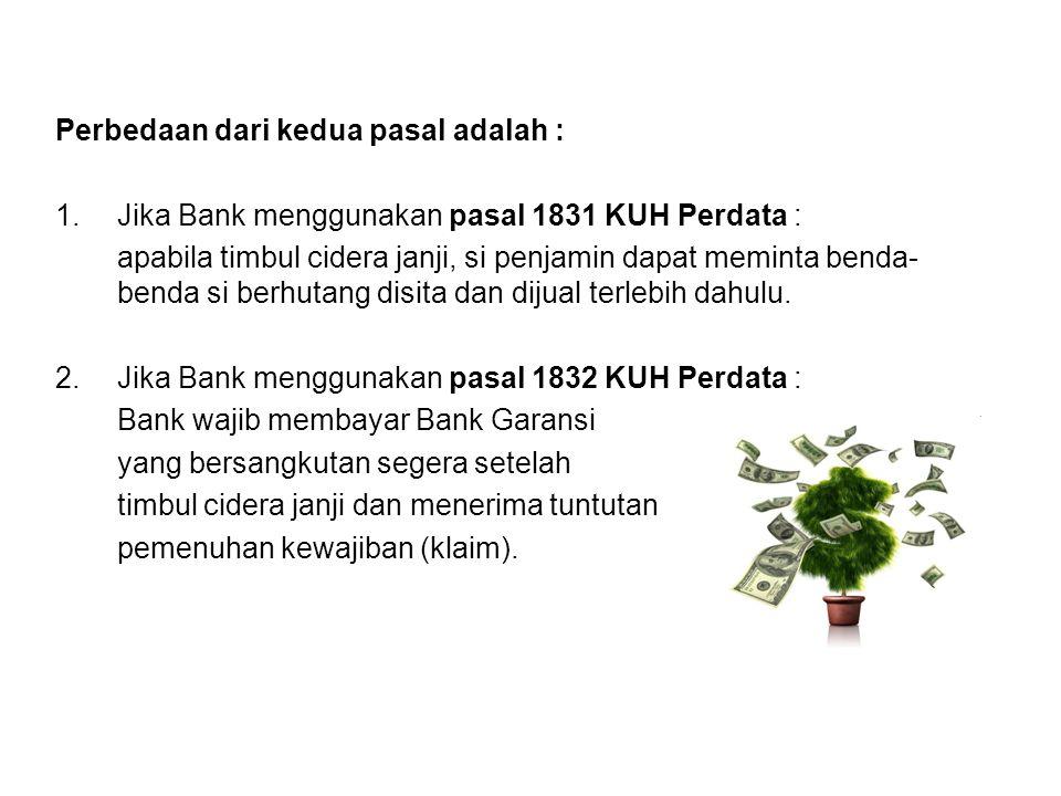 Perbedaan dari kedua pasal adalah : 1.Jika Bank menggunakan pasal 1831 KUH Perdata : apabila timbul cidera janji, si penjamin dapat meminta benda- ben