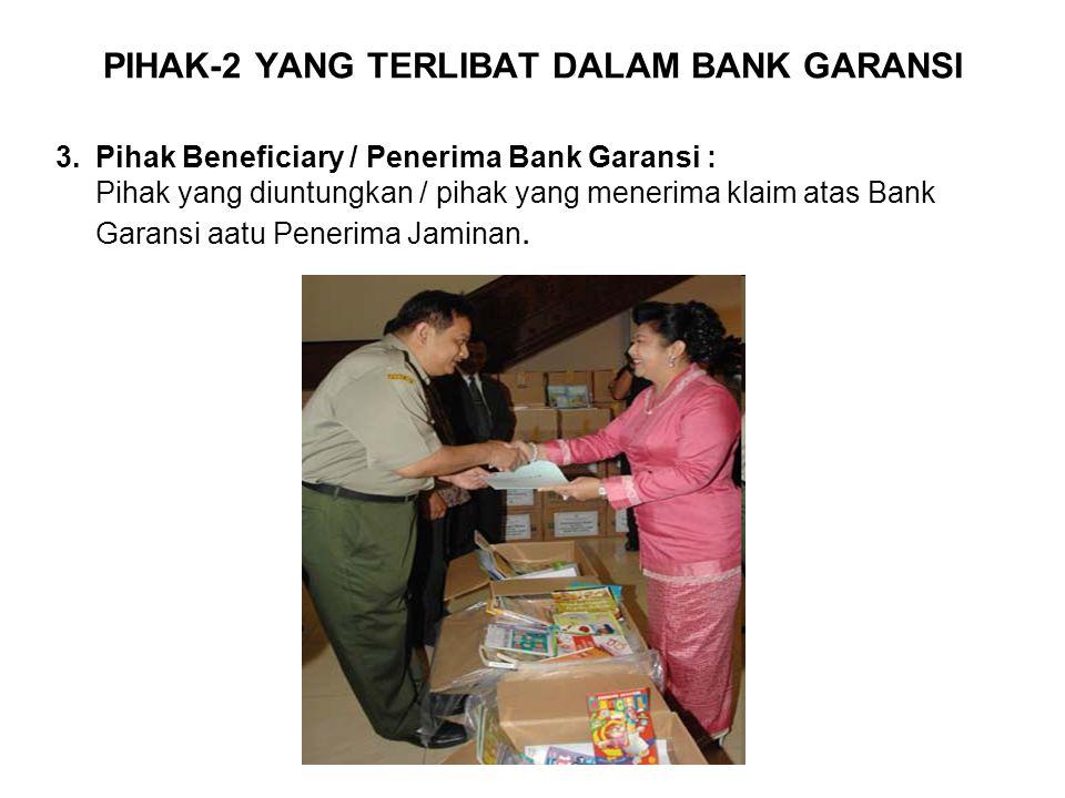 PIHAK-2 YANG TERLIBAT DALAM BANK GARANSI 3.Pihak Beneficiary / Penerima Bank Garansi : Pihak yang diuntungkan / pihak yang menerima klaim atas Bank Garansi aatu Penerima Jaminan.