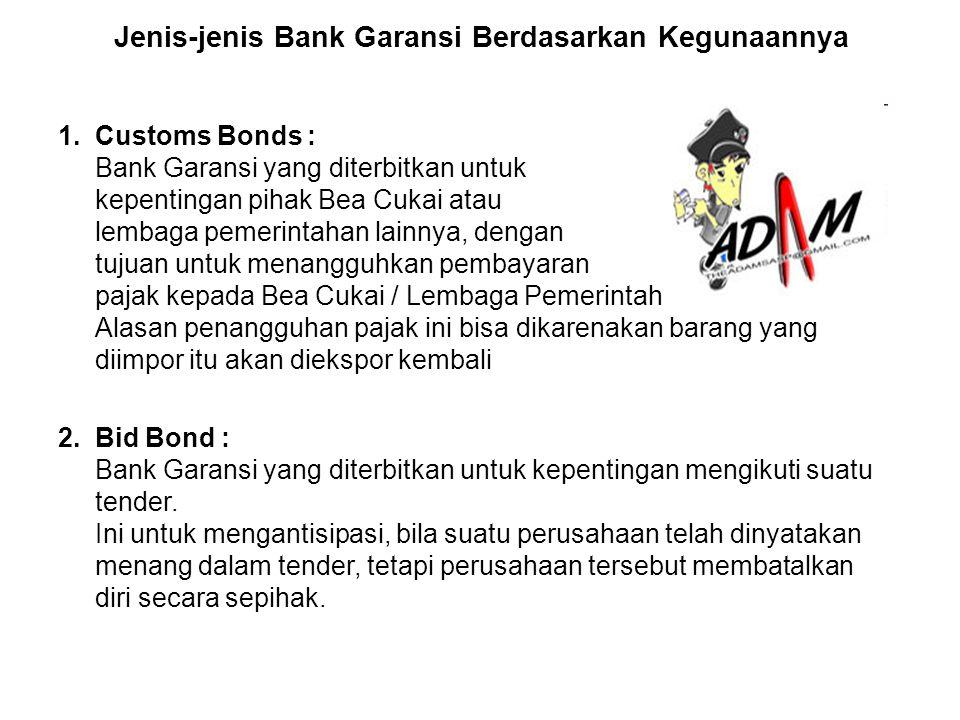 Jenis-jenis Bank Garansi Berdasarkan Kegunaannya 1. Customs Bonds : Bank Garansi yang diterbitkan untuk kepentingan pihak Bea Cukai atau lembaga pemer