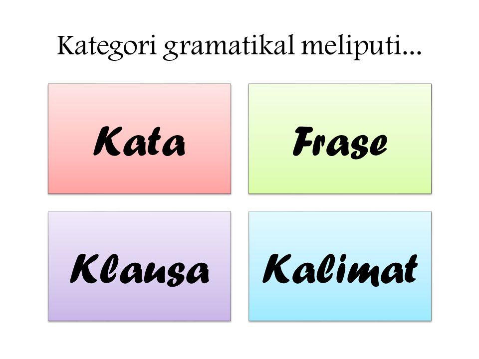 Kategori gramatikal meliputi... KataFrase KlausaKalimat