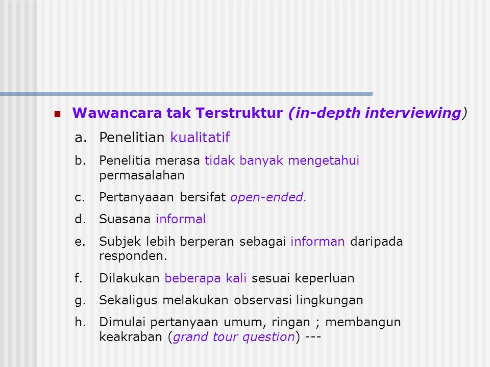 Wawancara tak Terstruktur (in-depth interviewing) a.Penelitian kualitatif b.Penelitia merasa tidak banyak mengetahui permasalahan c.Pertanyaaan bersif