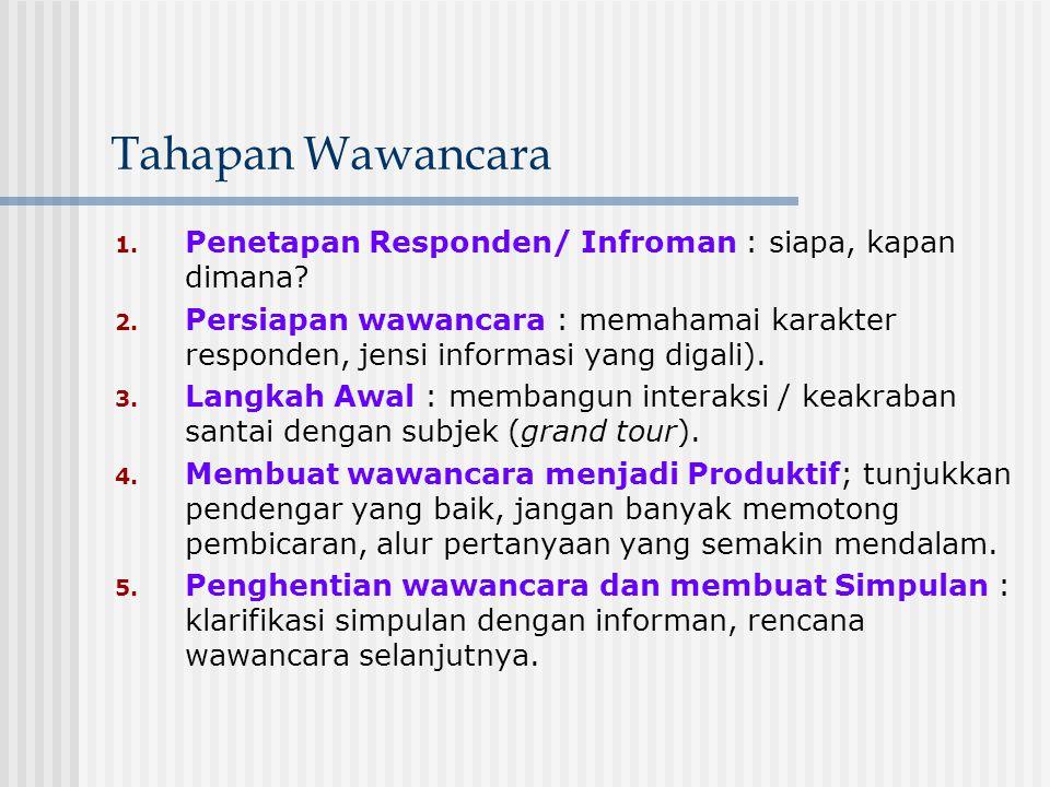 Tahapan Wawancara 1. Penetapan Responden/ Infroman : siapa, kapan dimana? 2. Persiapan wawancara : memahamai karakter responden, jensi informasi yang