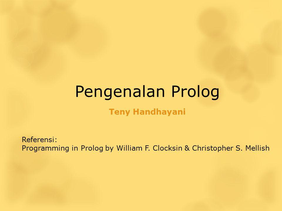 Pengenalan Prolog Teny Handhayani Referensi: Programming in Prolog by William F. Clocksin & Christopher S. Mellish