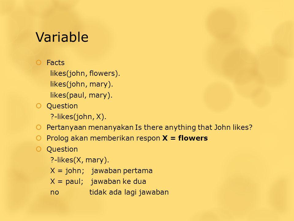 Variable  Facts likes(john, flowers). likes(john, mary). likes(paul, mary).  Question ?-likes(john, X).  Pertanyaan menanyakan Is there anything th