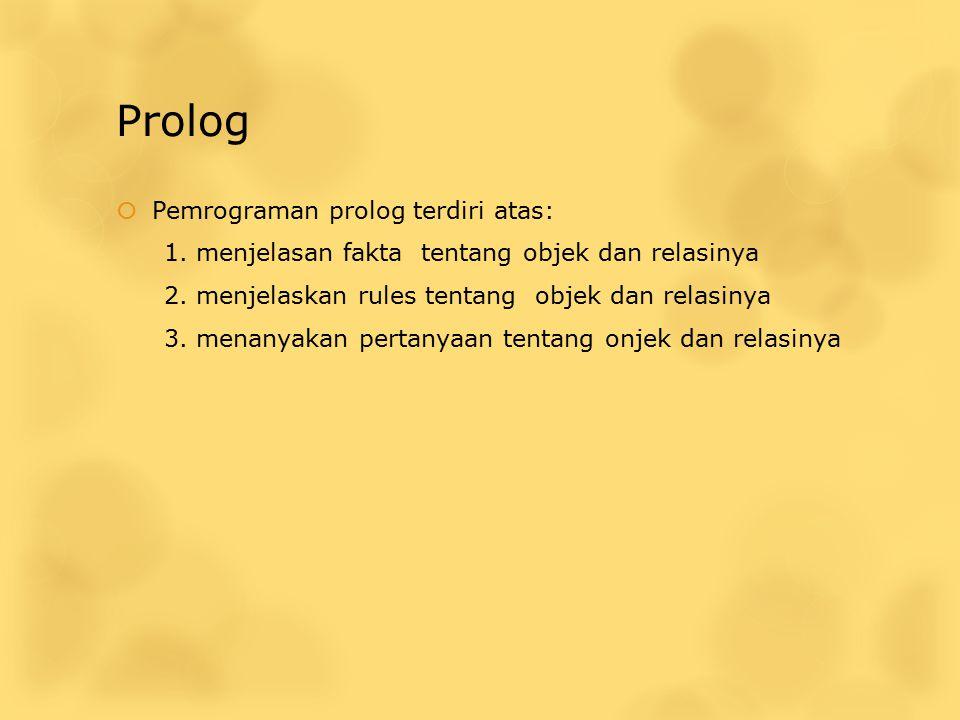 Prolog  Pemrograman prolog terdiri atas: 1. menjelasan fakta tentang objek dan relasinya 2. menjelaskan rules tentang objek dan relasinya 3. menanyak