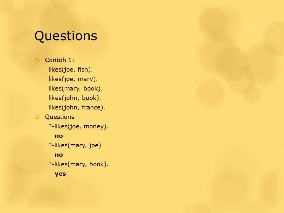 Questions  Contoh 1: likes(joe, fish). likes(joe, mary). likes(mary, book). likes(john, book). likes(john, france).  Questions ?-likes(joe, money).