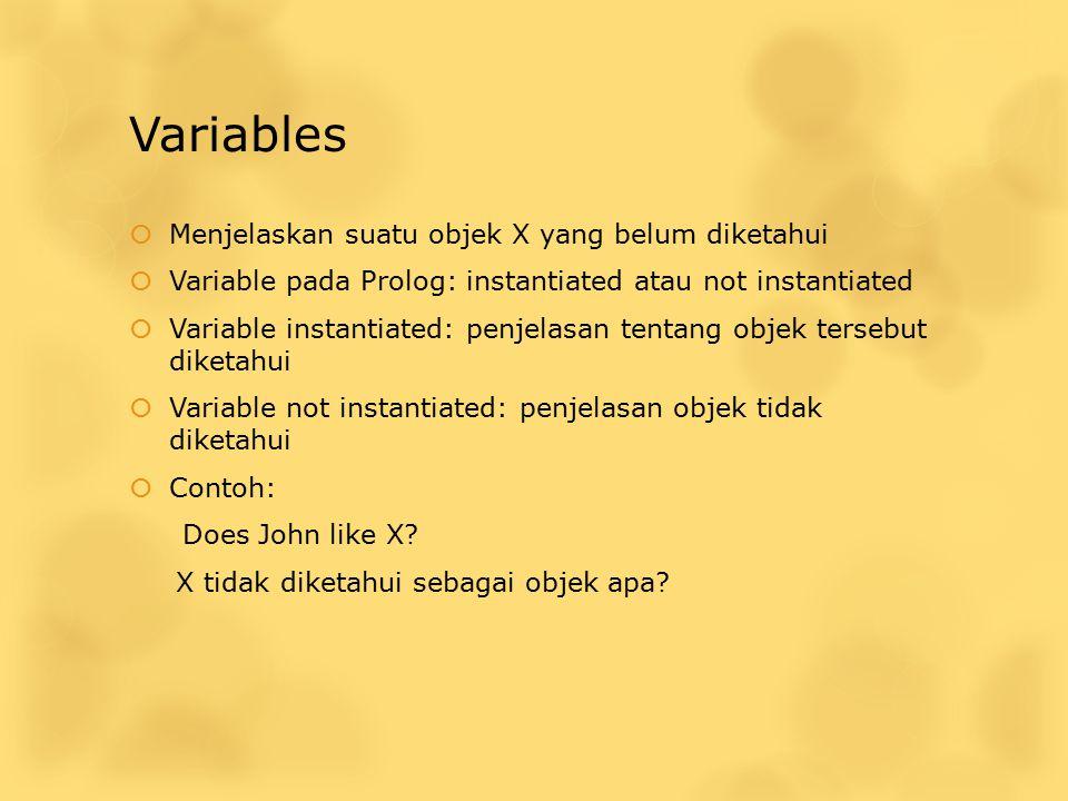 Variables  Menjelaskan suatu objek X yang belum diketahui  Variable pada Prolog: instantiated atau not instantiated  Variable instantiated: penjela