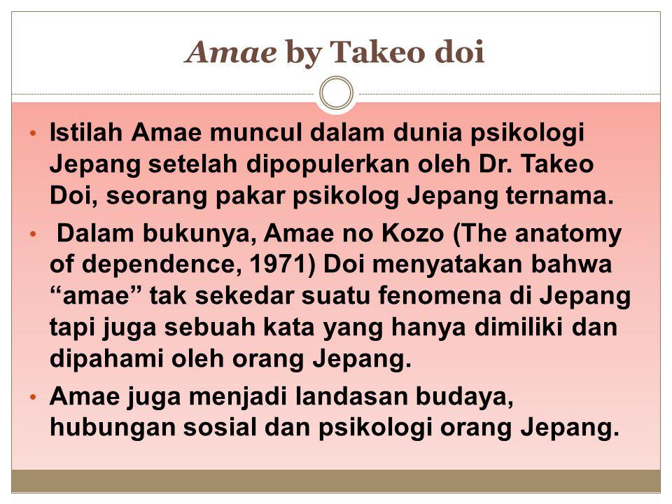 Amae by Takeo doi Istilah Amae muncul dalam dunia psikologi Jepang setelah dipopulerkan oleh Dr. Takeo Doi, seorang pakar psikolog Jepang ternama. Dal