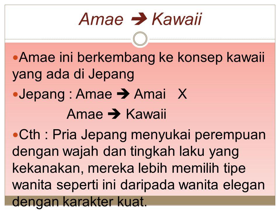 Amae  Kawaii Amae ini berkembang ke konsep kawaii yang ada di Jepang Jepang : Amae  Amai X Amae  Kawaii Cth : Pria Jepang menyukai perempuan dengan