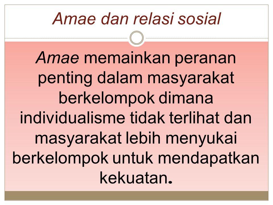 Amae dan relasi sosial Amae memainkan peranan penting dalam masyarakat berkelompok dimana individualisme tidak terlihat dan masyarakat lebih menyukai
