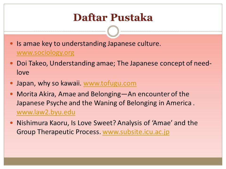 Daftar Pustaka Is amae key to understanding Japanese culture. www.sociology.org www.sociology.org Doi Takeo, Understanding amae; The Japanese concept