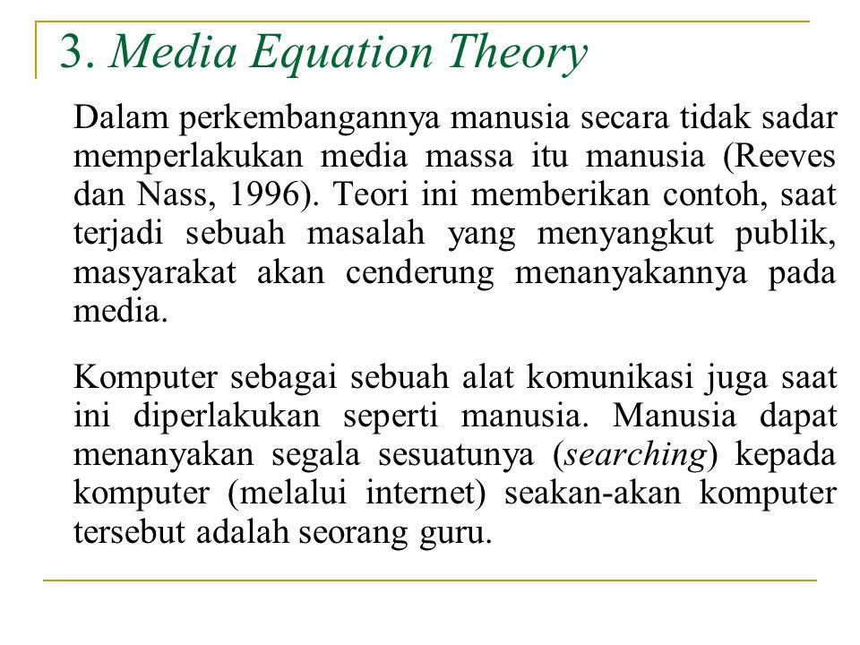 3. Media Equation Theory Dalam perkembangannya manusia secara tidak sadar memperlakukan media massa itu manusia (Reeves dan Nass, 1996). Teori ini mem