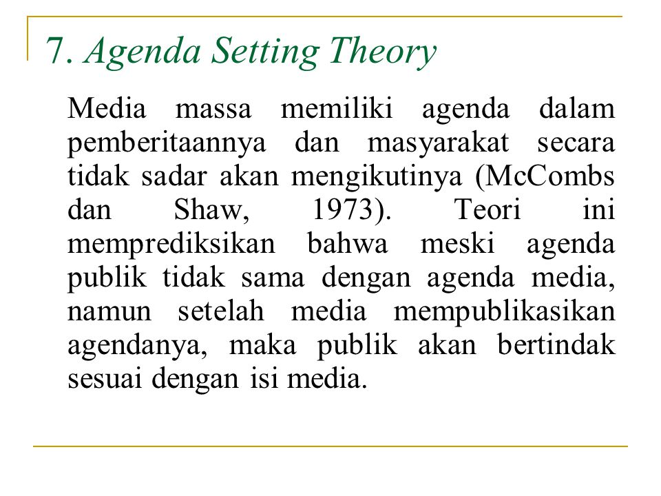 7. Agenda Setting Theory Media massa memiliki agenda dalam pemberitaannya dan masyarakat secara tidak sadar akan mengikutinya (McCombs dan Shaw, 1973)