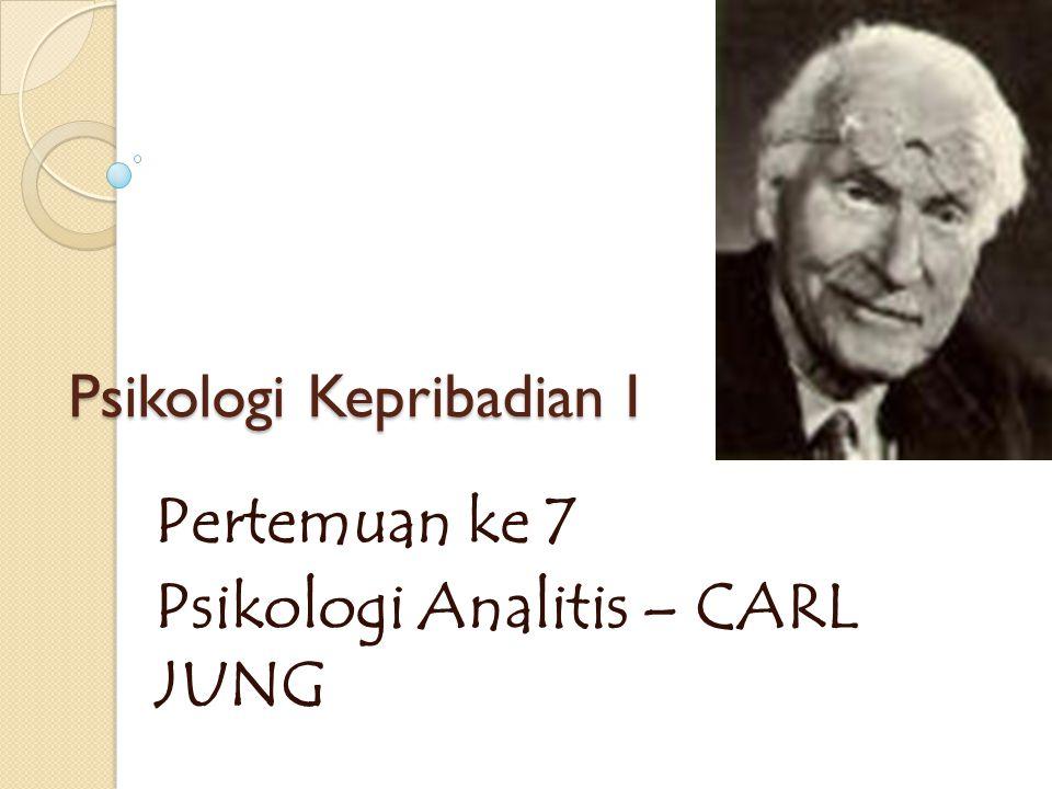 Psikologi Kepribadian I Pertemuan ke 7 Psikologi Analitis – CARL JUNG