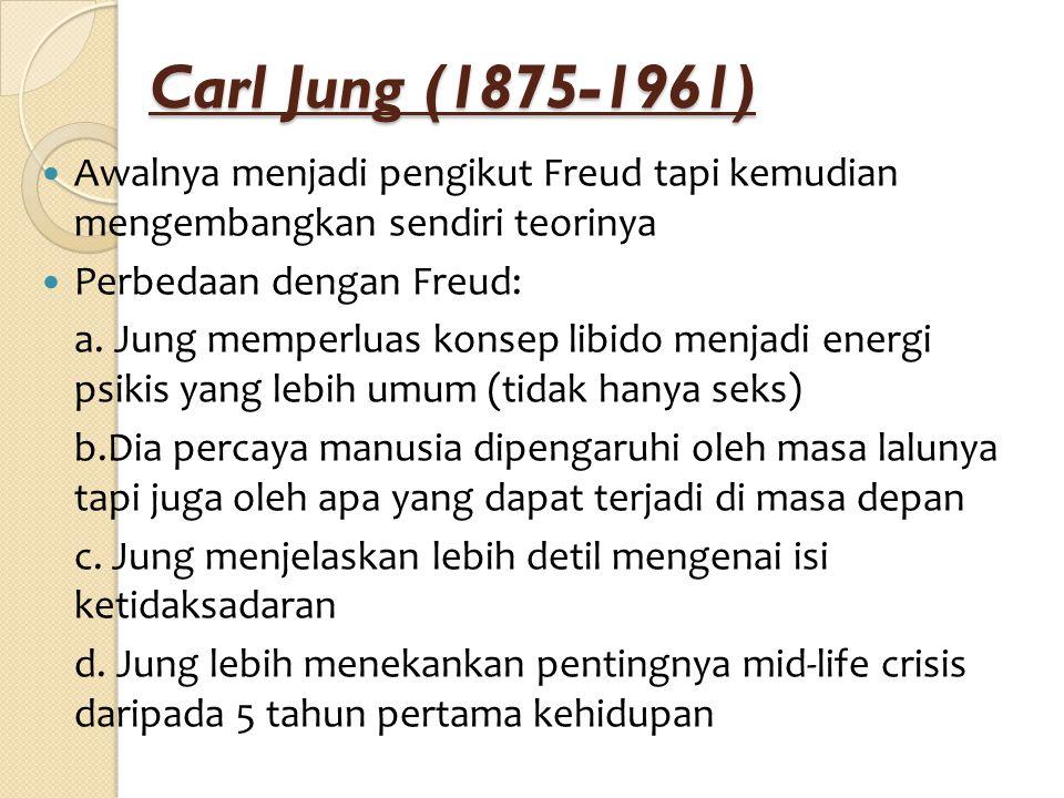Carl Jung (1875-1961) Awalnya menjadi pengikut Freud tapi kemudian mengembangkan sendiri teorinya Perbedaan dengan Freud: a. Jung memperluas konsep li