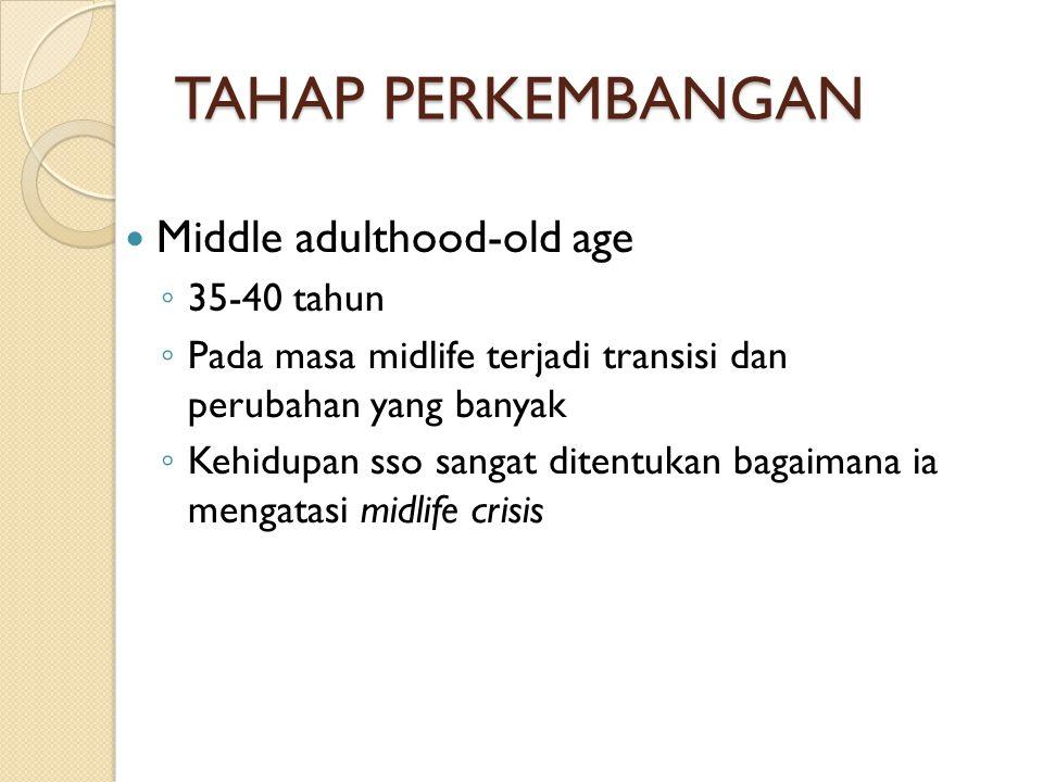 TAHAP PERKEMBANGAN Middle adulthood-old age ◦ 35-40 tahun ◦ Pada masa midlife terjadi transisi dan perubahan yang banyak ◦ Kehidupan sso sangat ditent