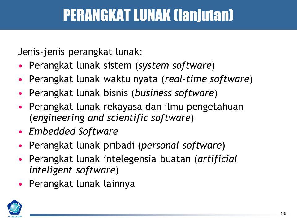 10 PERANGKAT LUNAK (lanjutan) Jenis-jenis perangkat lunak: Perangkat lunak sistem (system software) Perangkat lunak waktu nyata (real-time software) Perangkat lunak bisnis (business software) Perangkat lunak rekayasa dan ilmu pengetahuan (engineering and scientific software) Embedded Software Perangkat lunak pribadi (personal software) Perangkat lunak intelegensia buatan (artificial inteligent software) Perangkat lunak lainnya