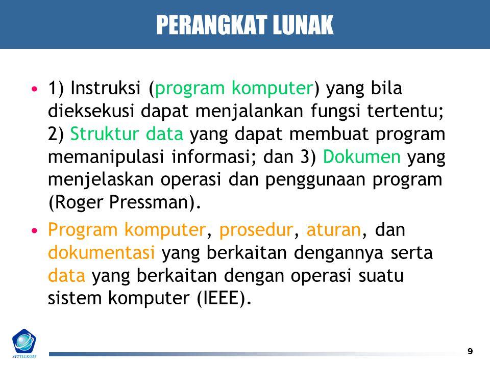 9 PERANGKAT LUNAK 1) Instruksi (program komputer) yang bila dieksekusi dapat menjalankan fungsi tertentu; 2) Struktur data yang dapat membuat program memanipulasi informasi; dan 3) Dokumen yang menjelaskan operasi dan penggunaan program (Roger Pressman).