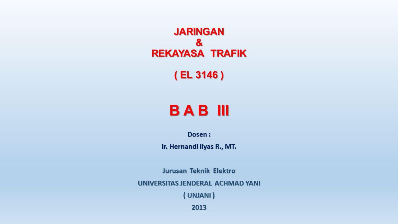 JARINGAN & REKAYASA TRAFIK ( EL 3146 ) B A B III Dosen : Ir. Hernandi Ilyas R., MT. Jurusan Teknik Elektro UNIVERSITAS JENDERAL ACHMAD YANI ( UNJANI )