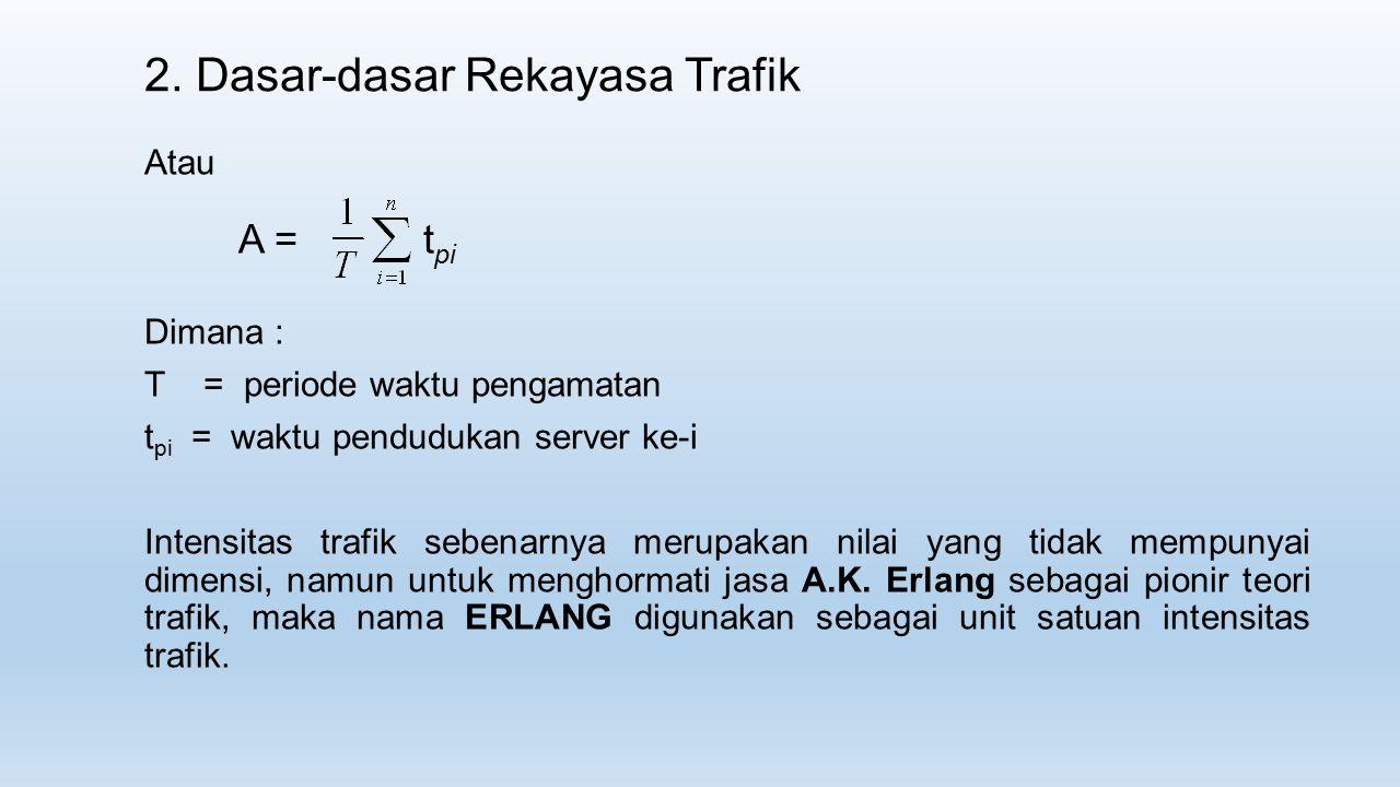 2. Dasar-dasar Rekayasa Trafik Atau Dimana : T = periode waktu pengamatan t pi = waktu pendudukan server ke-i Intensitas trafik sebenarnya merupakan n