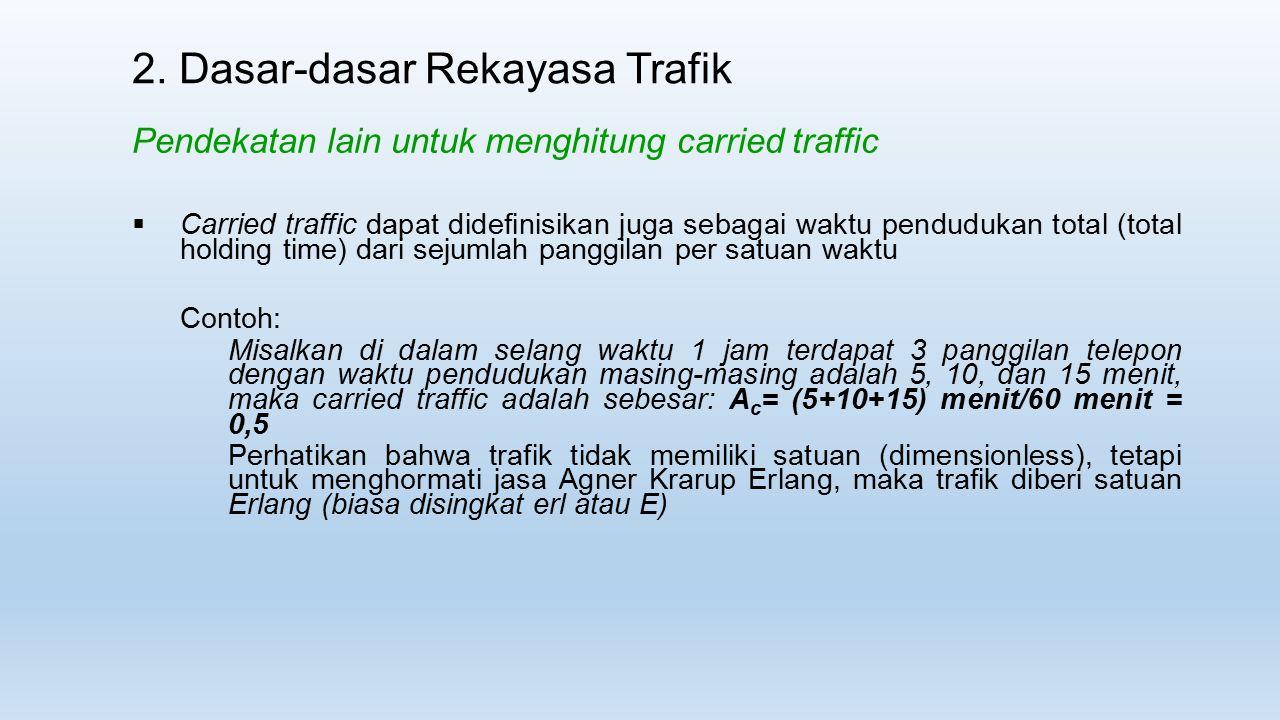 2. Dasar-dasar Rekayasa Trafik Pendekatan lain untuk menghitung carried traffic  Carried traffic dapat didefinisikan juga sebagai waktu pendudukan to