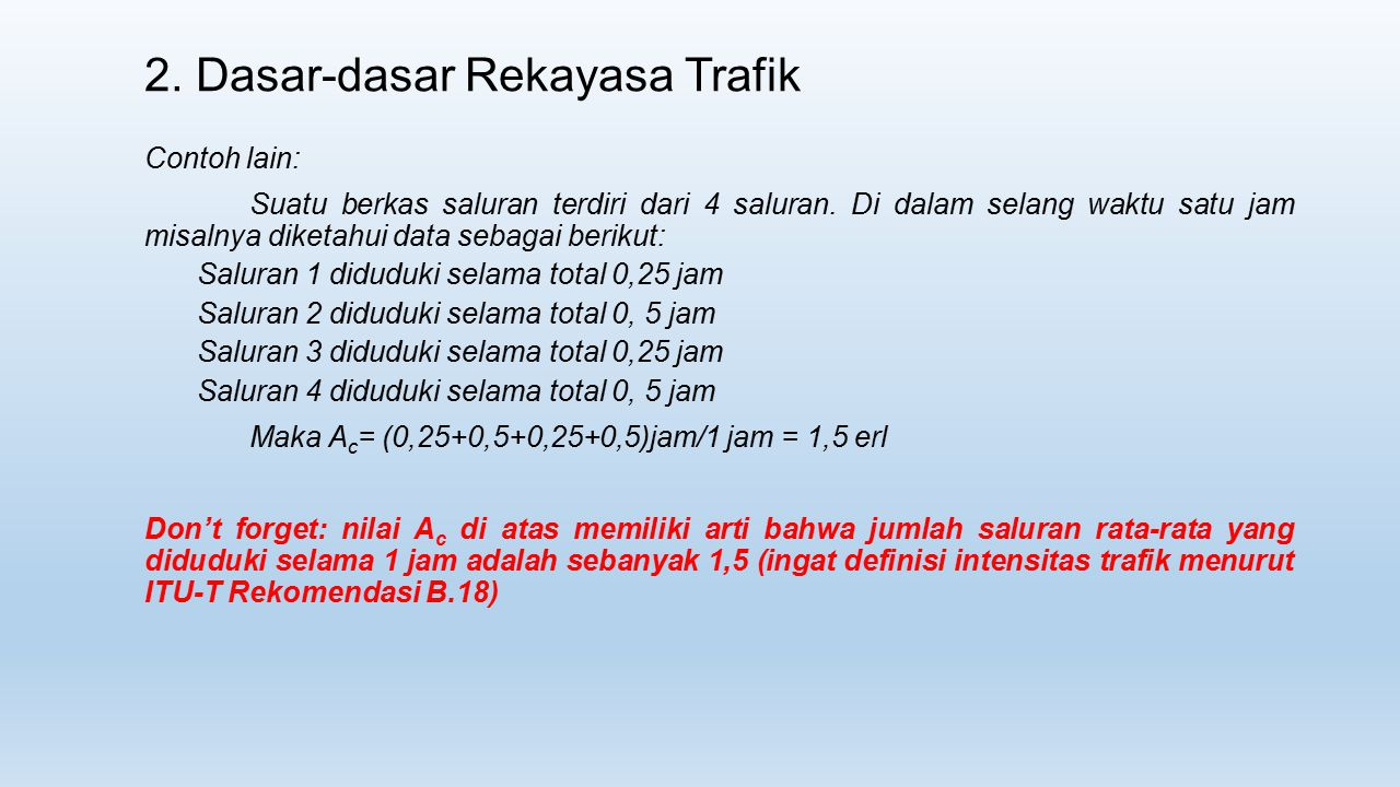 2. Dasar-dasar Rekayasa Trafik Contoh lain: Suatu berkas saluran terdiri dari 4 saluran. Di dalam selang waktu satu jam misalnya diketahui data sebaga
