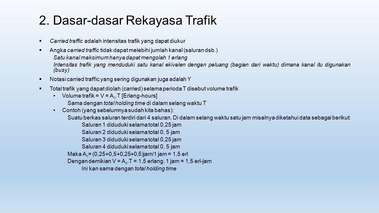 2. Dasar-dasar Rekayasa Trafik  Carried traffic adalah intensitas trafik yang dapat diukur  Angka carried traffic tidak dapat melebihi jumlah kanal