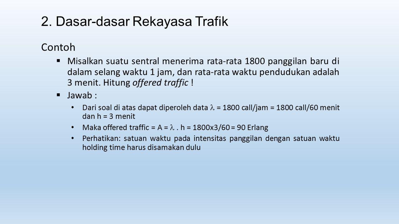 2. Dasar-dasar Rekayasa Trafik Contoh  Misalkan suatu sentral menerima rata-rata 1800 panggilan baru di dalam selang waktu 1 jam, dan rata-rata waktu