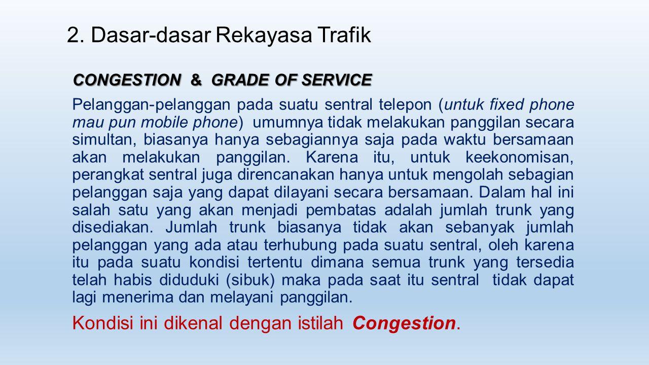 CONGESTION & GRADE OF SERVICE Pelanggan-pelanggan pada suatu sentral telepon (untuk fixed phone mau pun mobile phone) umumnya tidak melakukan panggila