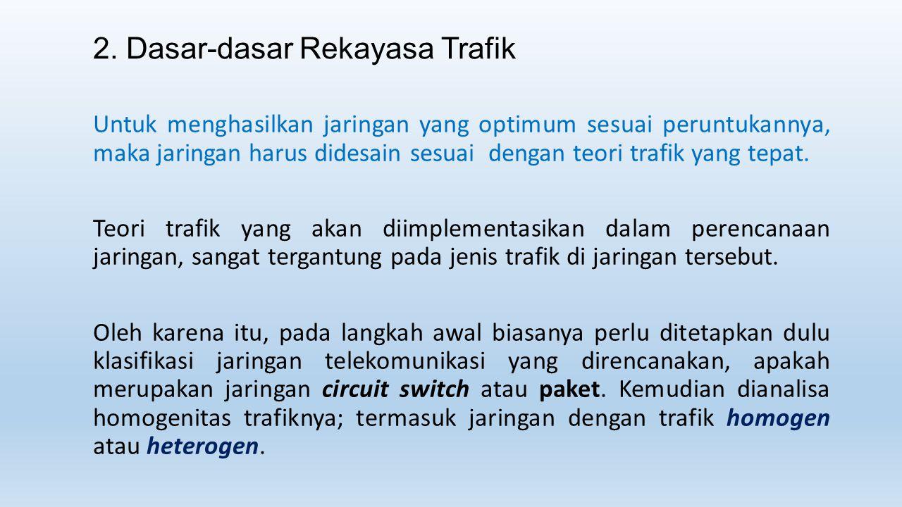 2. Dasar-dasar Rekayasa Trafik Untuk menghasilkan jaringan yang optimum sesuai peruntukannya, maka jaringan harus didesain sesuai dengan teori trafik