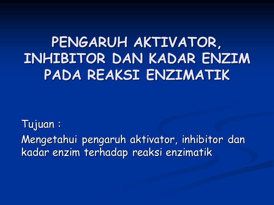 PENGARUH AKTIVATOR, INHIBITOR DAN KADAR ENZIM PADA REAKSI ENZIMATIK Tujuan : Mengetahui pengaruh aktivator, inhibitor dan kadar enzim terhadap reaksi enzimatik