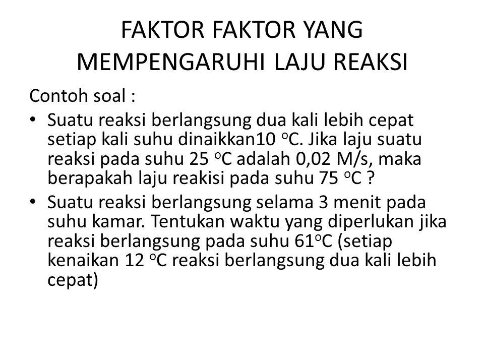 FAKTOR FAKTOR YANG MEMPENGARUHI LAJU REAKSI Contoh soal : Suatu reaksi berlangsung dua kali lebih cepat setiap kali suhu dinaikkan10 o C. Jika laju su