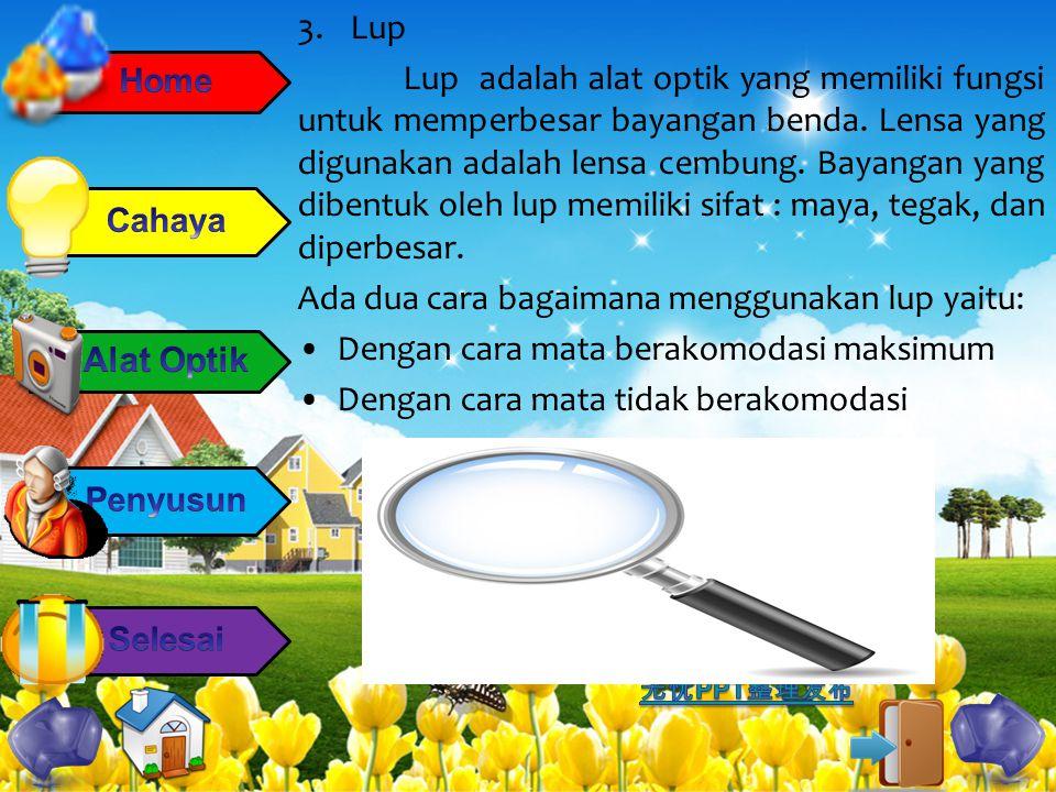 3.Lup Lup adalah alat optik yang memiliki fungsi untuk memperbesar bayangan benda. Lensa yang digunakan adalah lensa cembung. Bayangan yang dibentuk o