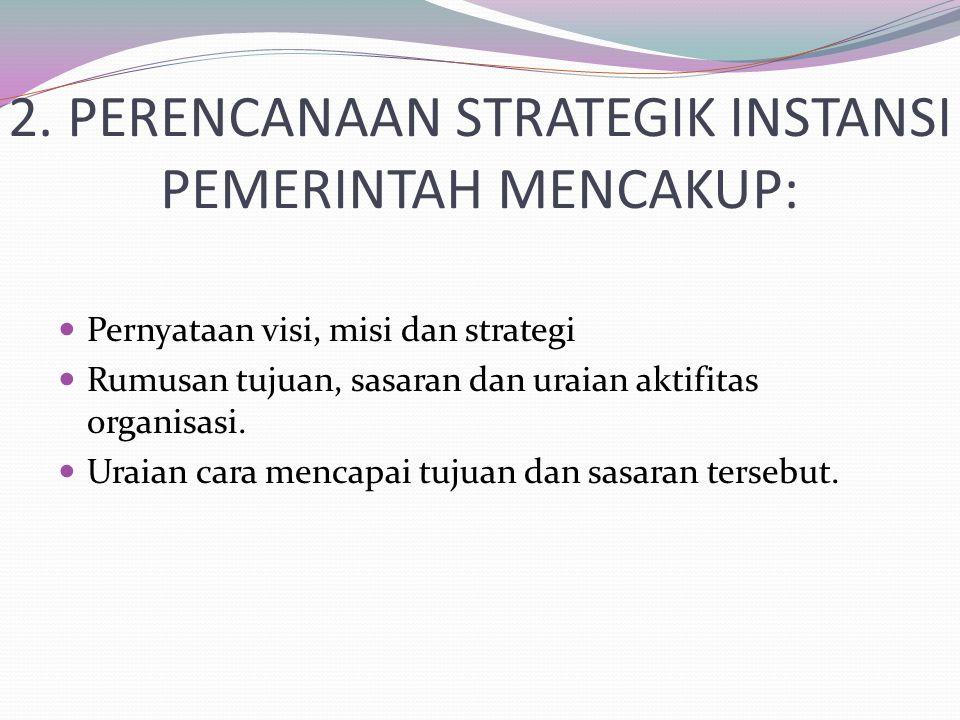 2. PERENCANAAN STRATEGIK INSTANSI PEMERINTAH MENCAKUP: Pernyataan visi, misi dan strategi Rumusan tujuan, sasaran dan uraian aktifitas organisasi. Ura