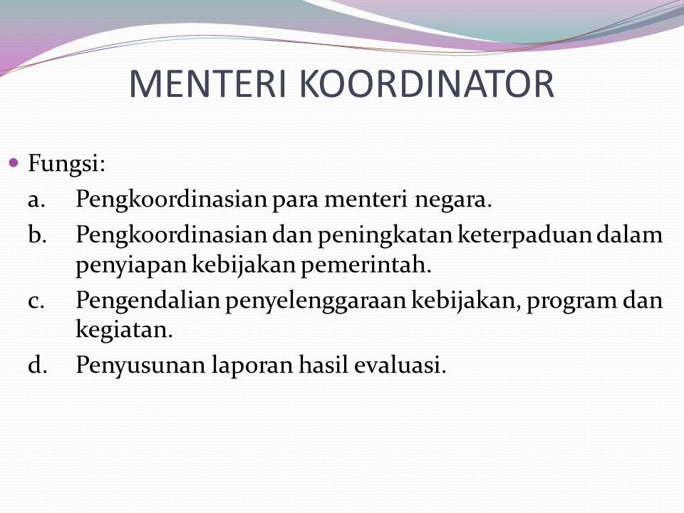 MENTERI KOORDINATOR Fungsi: a.Pengkoordinasian para menteri negara. b.Pengkoordinasian dan peningkatan keterpaduan dalam penyiapan kebijakan pemerinta