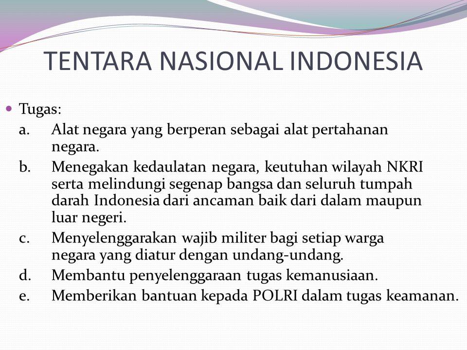 TENTARA NASIONAL INDONESIA Tugas: a.Alat negara yang berperan sebagai alat pertahanan negara. b.Menegakan kedaulatan negara, keutuhan wilayah NKRI ser