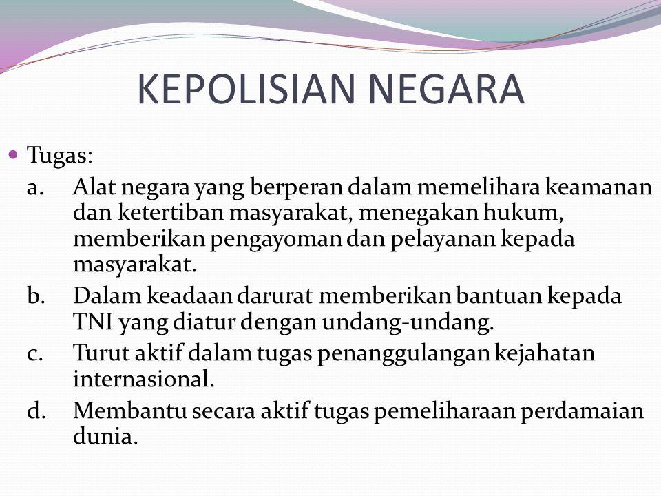 KEPOLISIAN NEGARA Tugas: a.Alat negara yang berperan dalam memelihara keamanan dan ketertiban masyarakat, menegakan hukum, memberikan pengayoman dan p