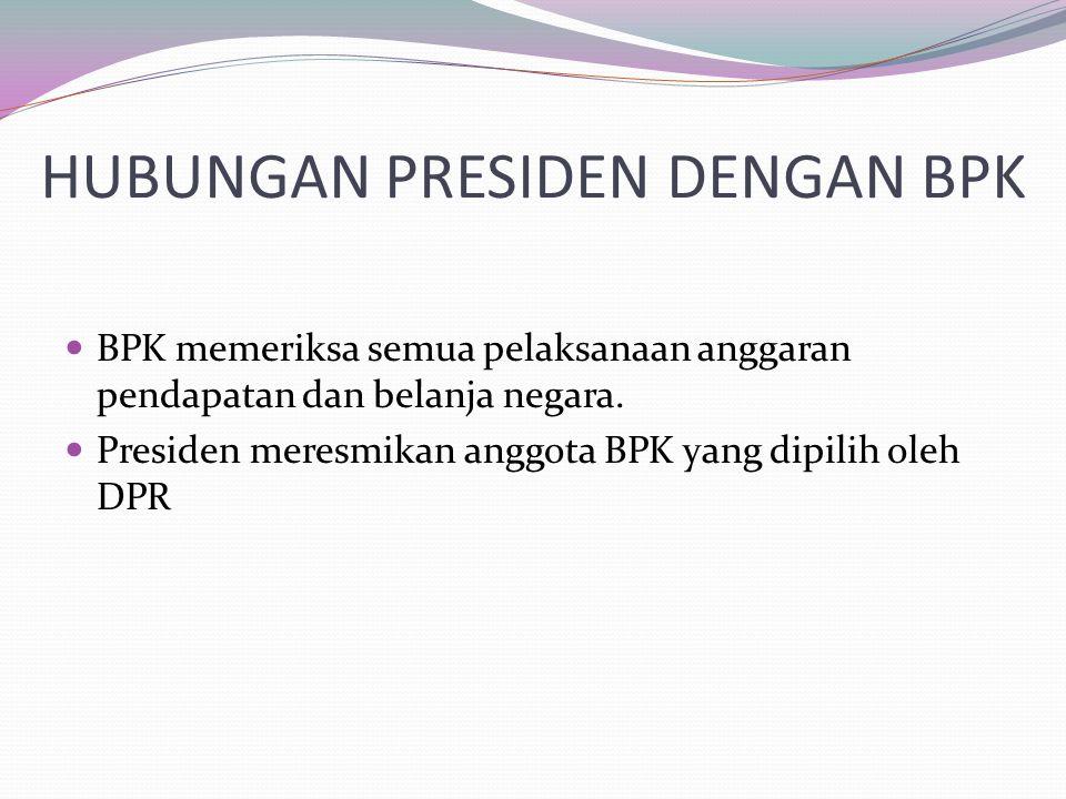 HUBUNGAN PRESIDEN DENGAN BPK BPK memeriksa semua pelaksanaan anggaran pendapatan dan belanja negara. Presiden meresmikan anggota BPK yang dipilih oleh